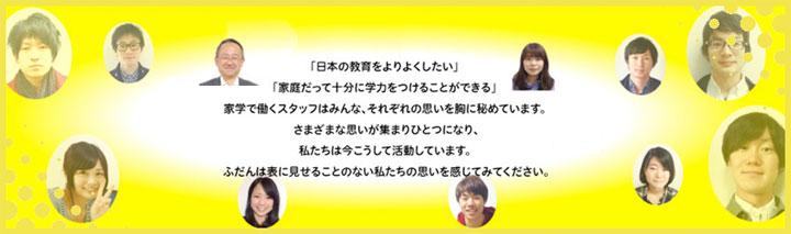 「日本の教育をよりよくしたい」 「家庭だって十分に学力をつけることができる」 家学で働くスタッフはみんな、それぞれの思いを胸に秘めています。 さまざまな思いが集まりひとつになり、私たちは今こうして活動しています。ふだんは表に見せることのない私たちの思いを感じてみてください。